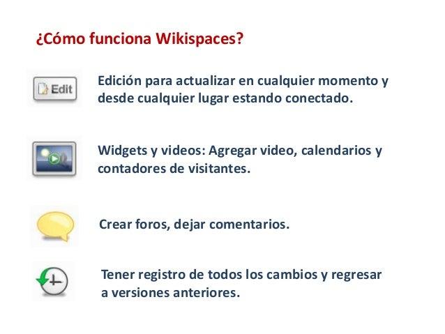 ¿Cómo funciona Wikispaces?       Edición para actualizar en cualquier momento y       desde cualquier lugar estando conect...