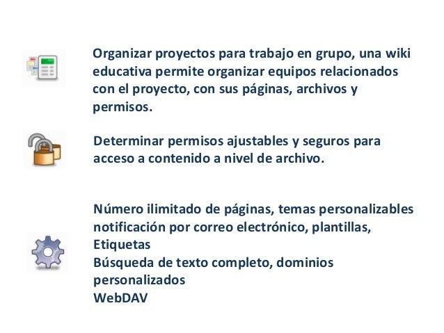 Organizar proyectos para trabajo en grupo, una wikieducativa permite organizar equipos relacionadoscon el proyecto, con su...