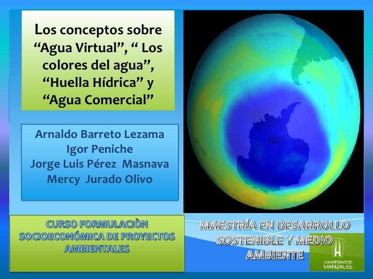 """Los conceptos sobre""""Agua Virtual"""", """" Los colores del agua"""", """"Huella Hídrica"""" y """"Agua Comercial"""" Arnaldo Barreto Lezama    ..."""