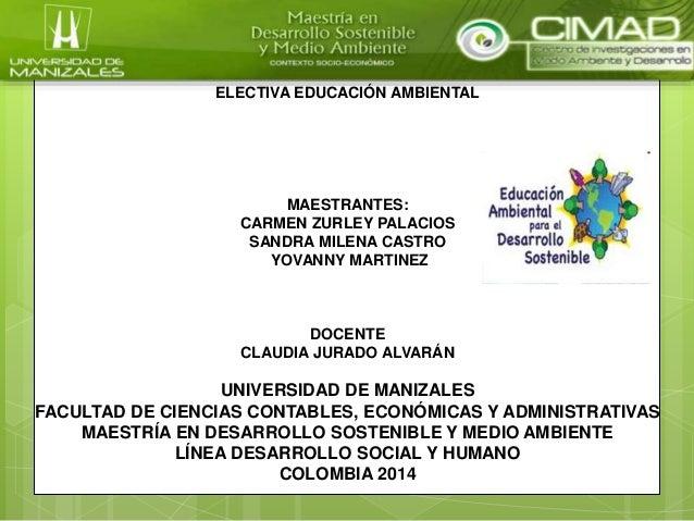 ELECTIVA EDUCACIÓN AMBIENTAL  MAESTRANTES:  CARMEN ZURLEY PALACIOS  SANDRA MILENA CASTRO  YOVANNY MARTINEZ  DOCENTE  CLAUD...
