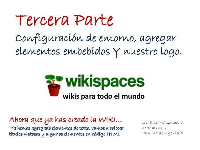 Lic. Edgar Guzmán G.UNIMINUTOFacultad de IngenieríaTercera Partewikis para todo el mundoConfiguración de entorno, agregare...