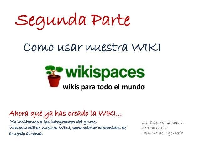 Lic. Edgar Guzmán G.UNIMINUTOFacultad de IngenieríaSegunda Partewikis para todo el mundoComo usar nuestra WIKIAhora que ya...