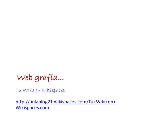 Web grafía…Tu WIKI en wikispaceshttp://aulablog21.wikispaces.com/Tu+Wiki+en+Wikispaces.com