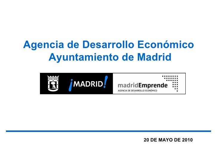 Agencia de Desarrollo Económico     Ayuntamiento de Madrid                          20 DE MAYO DE 2010