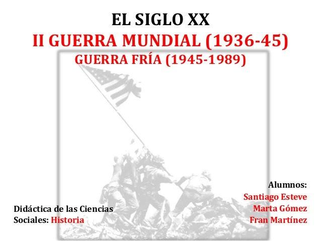 EL SIGLO XX II GUERRA MUNDIAL (1936-45) GUERRA FRÍA (1945-1989) Alumnos: Santiago Esteve Marta Gómez Fran Martínez Didácti...