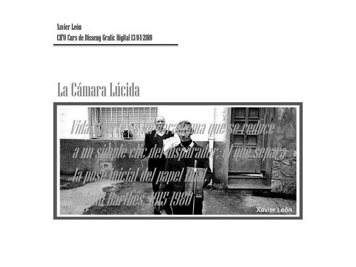 Xavier León<br />CIFO Curs de Disseny Grafic Digital 13/04/2010 <br />La Cámara Lúcida<br />Vida/Muerte es un paradigma qu...