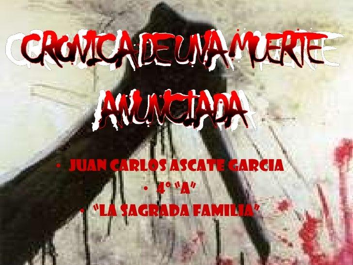 """CRONICA DE UNA MUERTE  ANUNCIADA<br />Juan Carlos Ascate Garcia<br />4º """"a""""<br />""""La sagrada familia""""<br />"""