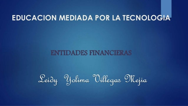 EDUCACION MEDIADA POR LA TECNOLOGIA ENTIDADES FINANCIERAS Leidy Yolima Villegas Mejia
