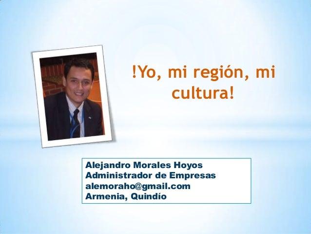 !Yo, mi región, mi cultura!  Alejandro Morales Hoyos Administrador de Empresas alemoraho@gmail.com Armenia, Quindío