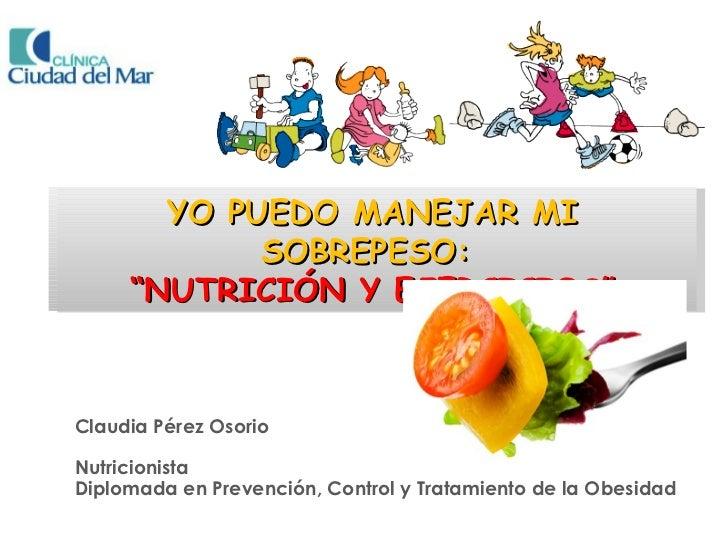 """YO PUEDO MANEJAR MI            SOBREPESO:     """"NUTRICIÓN Y EJERCICIOS""""Claudia Pérez OsorioNutricionistaDiplomada en Preven..."""
