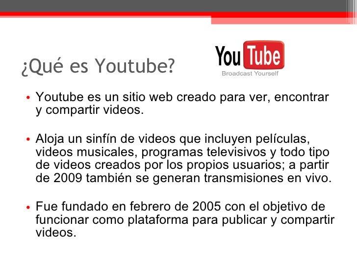¿Qué es Youtube?  <ul><li>Youtube es un sitio web creado para ver, encontrar y compartir videos. </li></ul><ul><li>Aloja u...