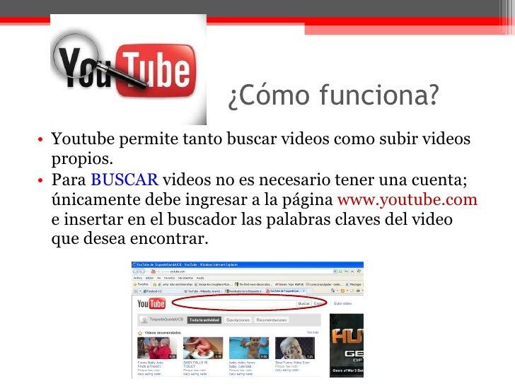 ¿Cómo funciona?  <ul><li>Youtube permite tanto buscar videos como subir videos propios. </li></ul><ul><li>Para  BUSCAR  vi...