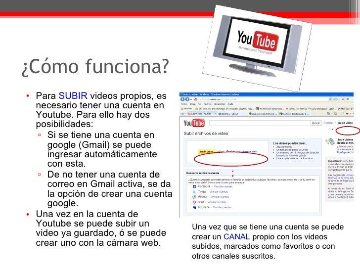 ¿Cómo funciona? <ul><li>Para  SUBIR  videos propios, es necesario tener una cuenta en Youtube.  Para ello hay dos posibili...