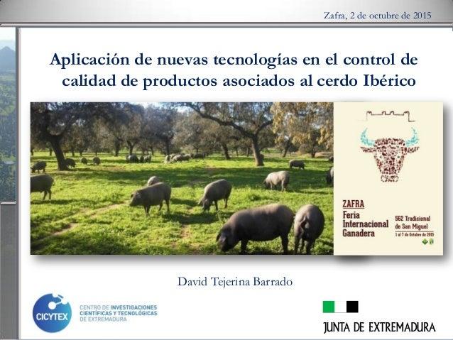 Aplicación de nuevas tecnologías en el control de calidad de productos asociados al cerdo Ibérico Zafra, 2 de octubre de 2...