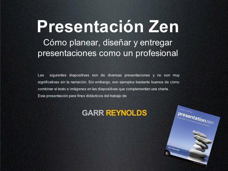 Presentación Zen  Cómo planear, diseñar y entregar presentaciones como un profesional  Las    siguientes diapositivas son ...