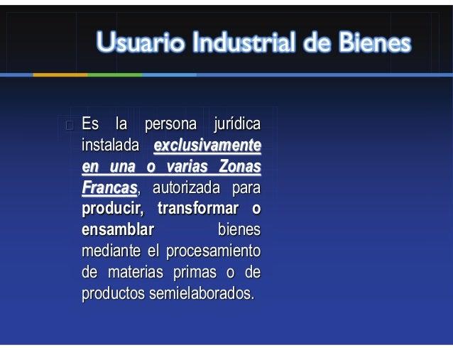 Usuario Industrial de BienesEs la persona jurídicainstalada exclusivamenteen una o varias ZonasFrancas, autorizada parapro...