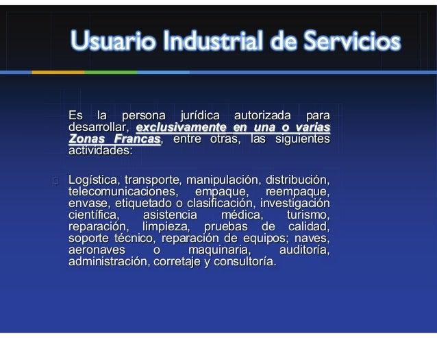 Usuario Industrial de ServiciosEs la persona jurídica autorizada paradesarrollar, exclusivamente en una o variasZonas Fran...