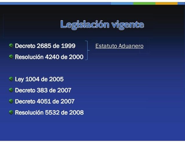 Decreto 2685 de 1999      Estatuto AduaneroResolución 4240 de 2000Ley 1004 de 2005Decreto 383 de 2007Decreto 4051 de 2007R...