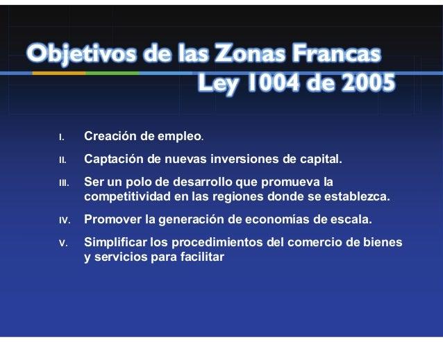 Objetivos de las Zonas Francas               Ley 1004 de 2005  I.     Creación de empleo.  II.    Captación de nuevas inve...