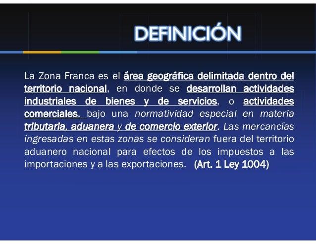 DEFINICIÓNLa Zona Franca es el área geográfica delimitada dentro delterritorio nacional, en donde se desarrollan actividad...