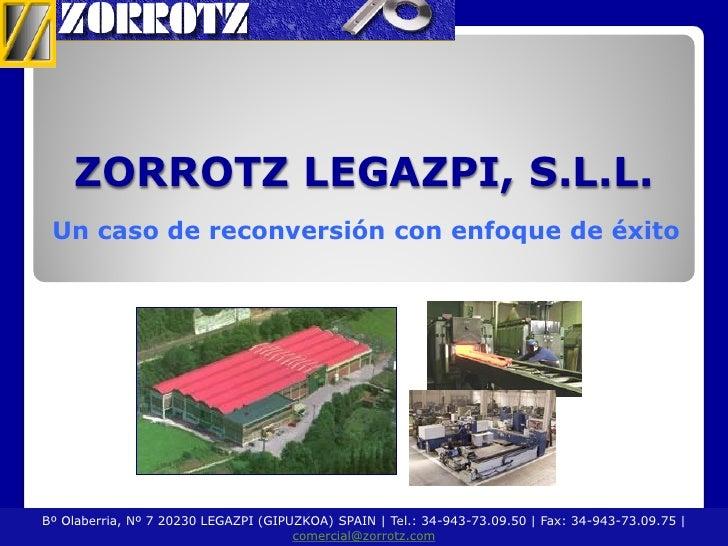ZORROTZ LEGAZPI, S.L.L. Un caso de reconversión con enfoque de éxitoBº Olaberria, Nº 7 20230 LEGAZPI (GIPUZKOA) SPAIN   Te...