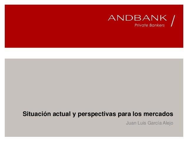 Situación actual y perspectivas para los mercados Juan Luis García Alejo