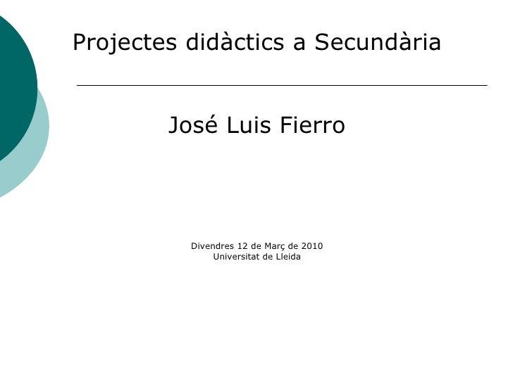 <ul><li>Projectes didàctics a Secundària </li></ul><ul><li>José Luis Fierro </li></ul><ul><li>Divendres 12 de Març de 2010...