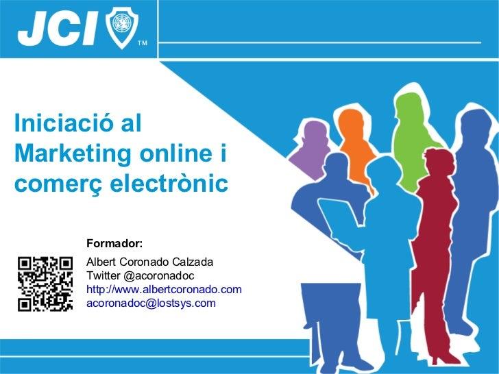 <ul>Iniciació al  Marketing online i comerç electrònic  </ul><ul>Formador:   <li>Albert Coronado Calzada Twitter @acoronad...