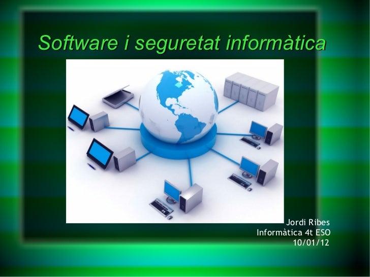 Software i seguretat informàtica Jordi Ribes Informàtica 4t ESO 10/01/12