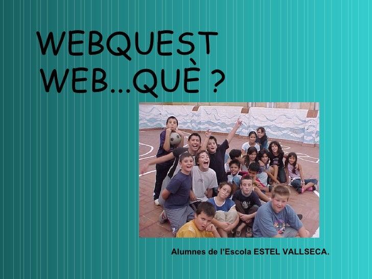 WEB...QUÈ ? Alumnes de l'Escola ESTEL VALLSECA . WEBQUEST
