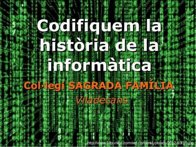 Codifiquem laCodifiquem la història de lahistòria de la informàticainformàtica Col·legi SAGRADA FAMÍLIACol·legi SAGRADA FA...