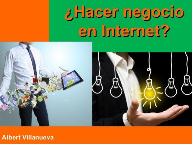¿Hacer negocio¿Hacer negocio en Internet?en Internet? https://plus.google.com/+RicardoGasca Albert Villanueva
