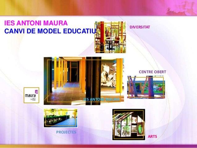IES ANTONI MAURA DIVERSITAT ARTS CENTRE OBERT PROJECTES IES ANTONI MAURA CANVI DE MODEL EDUCATIU