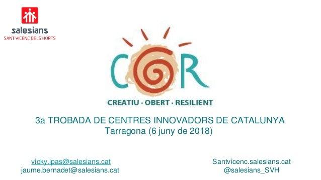 3a TROBADA DE CENTRES INNOVADORS DE CATALUNYA Tarragona (6 juny de 2018) vicky.ipas@salesians.cat jaume.bernadet@salesians...
