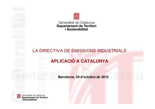 LA DIRECTIVA DE EMISSIONS INDUSTRIALS       APLICACIÓ A CATALUNYA         Barcelona, 29 d'octubre de 2012