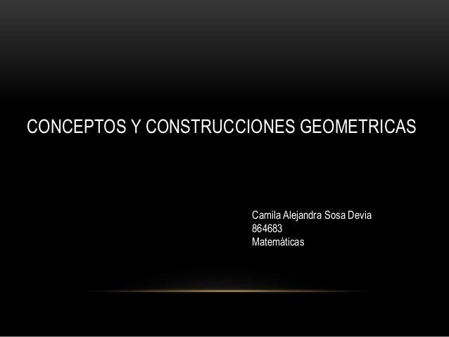 CONCEPTOS Y CONSTRUCCIONES GEOMETRICAS Camila Alejandra Sosa Devia 864683 Matemáticas