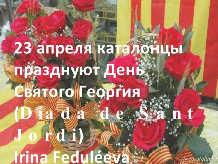 23 апреля каталонцы празднуют День Святого Георгия ( Diada de Sant Jordi ) Irina Feduléeva