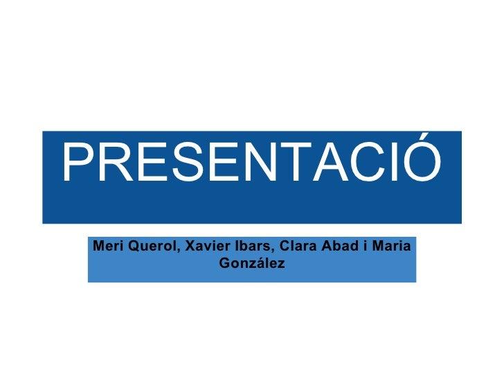 PRESENTACIÓ Meri Querol, Xavier Ibars, Clara Abad i Maria González
