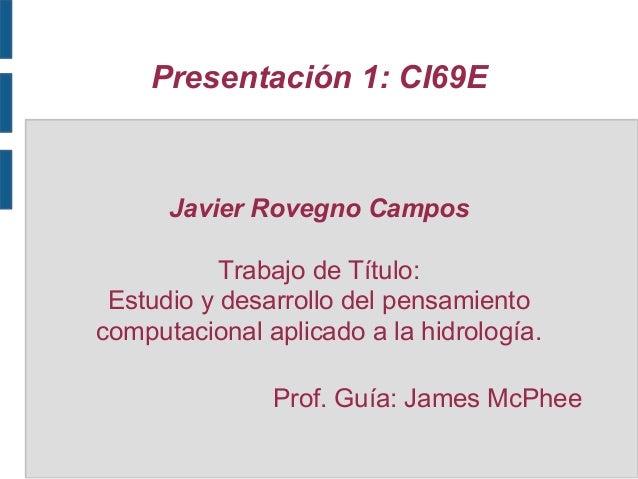 Presentación 1: CI69E  Javier Rovegno Campos Trabajo de Título: Estudio y desarrollo del pensamiento computacional aplicad...