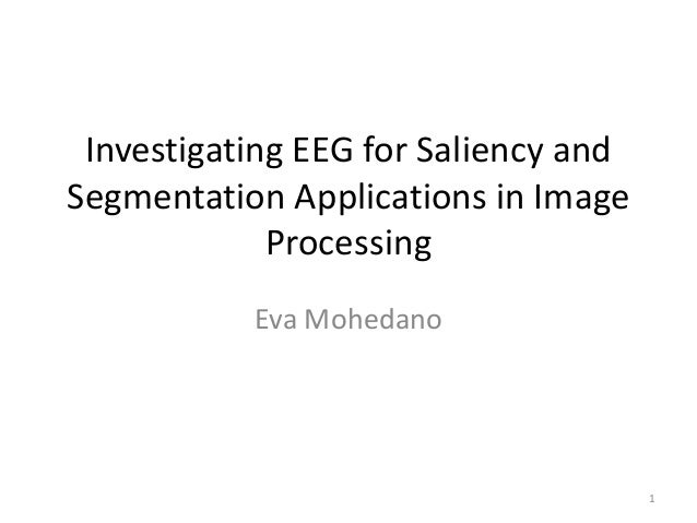 Investigating EEG for Saliency and Segmentation Applications in Image Processing Eva Mohedano  1