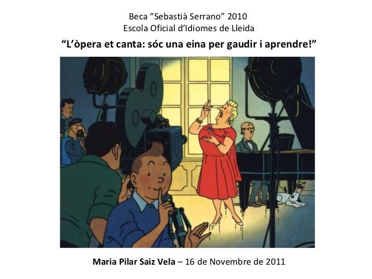 """Beca """"Sebastià Serrano"""" 2010  Escola Oficial d'Idiomes de Lleida """" L'òpera et canta: sóc una eina per gaudir i aprendre!"""" ..."""