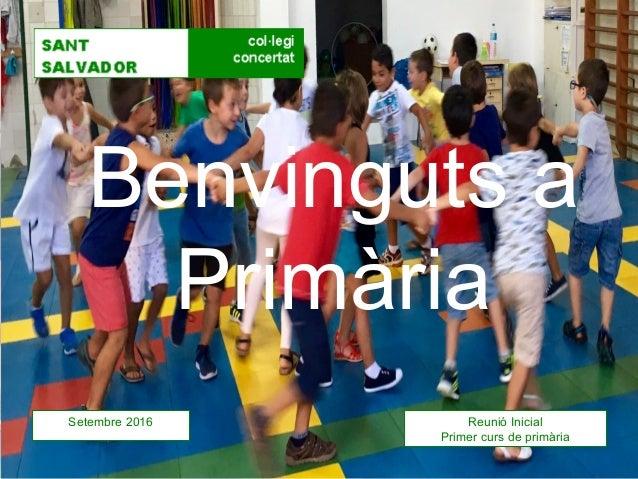 Benvinguts a Primària Setembre 2016 Reunió Inicial Primer curs de primària