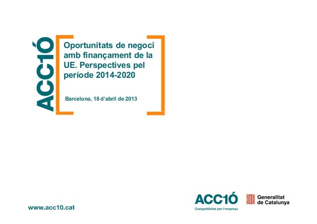Oportunitats de negociamb finançament de laUE. Perspectives pelperíode 2014-2020Barcelona, 18 d'abril de 2013