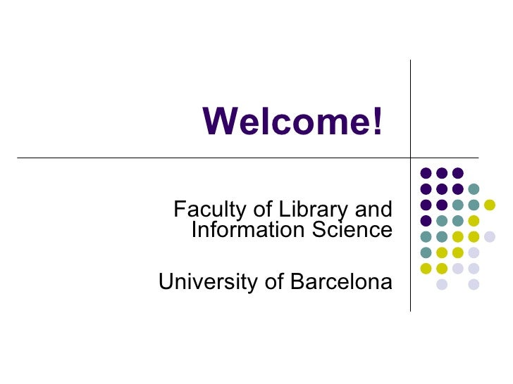 Welcome!   Faculty of Library and Information Science University of Barcelona