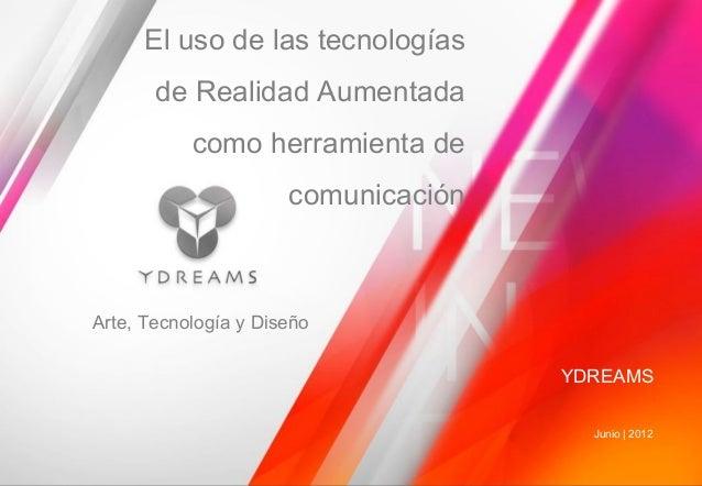 YDREAMS Junio | 2012 Arte, Tecnología y Diseño El uso de las tecnologías de Realidad Aumentada como herramienta de comunic...