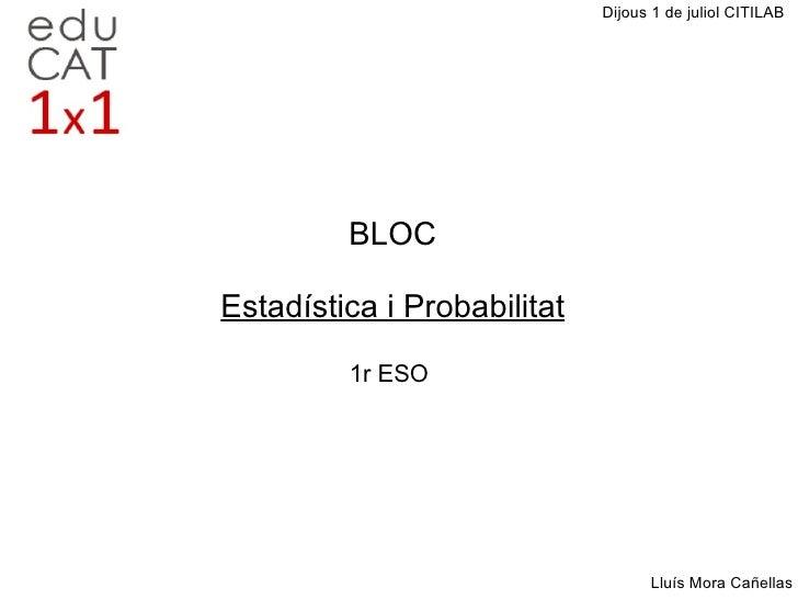 BLOC Estadística i Probabilitat 1r ESO Dijous 1 de juliol CITILAB Lluís Mora Cañellas