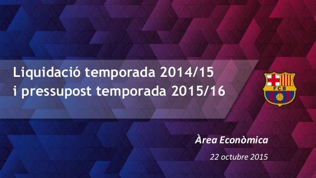 Liquidació temporada 2014/15 i pressupost temporada 2015/16 Àrea Econòmica 22 octubre 2015