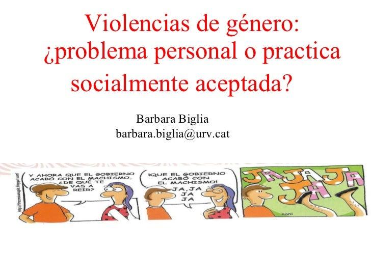 Violencias de género: ¿problema personal o practica socialmente aceptada?     Barbara Biglia barbara.biglia@urv.cat