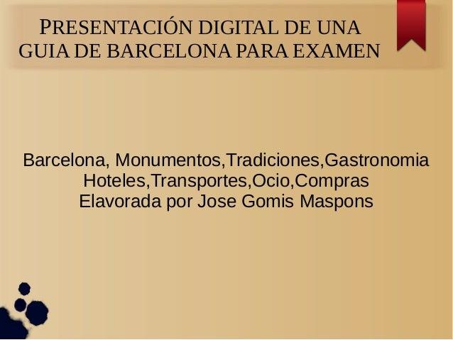 PRESENTACIÓN DIGITAL DE UNA GUIA DE BARCELONA PARA EXAMEN Barcelona, Monumentos,Tradiciones,Gastronomia Hoteles,Transporte...
