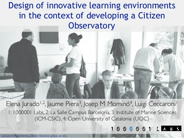 Design of innovative learning environments in the context of developing a Citizen Observatory Elena Jurado1,2, Jaume Piera...